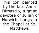 This icon, painted by the late Anna Dimascio, a great devotee of Julian of Norwich, hangs in the Chapel at St. Matthews